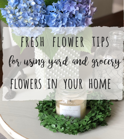 Fresh flower tips for using yard and grocery store flowers in your home!